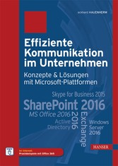 Effiziente Kommunikation im Unternehmen: Konzepte & Lösungen mit Microsoft-Plattformen - SharePoint 2016 Exchange 2016 MS Office 2016 Skype for Business 2015 Active Directory Windows Server 2016